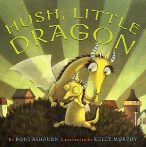 Hush, Little Dragon by Boni Ashburn, illustrated by Kelly Murphy