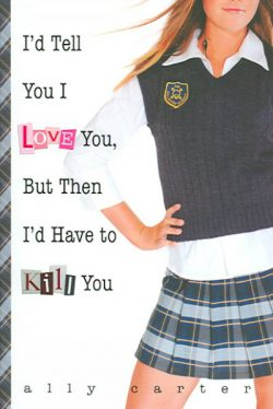 I'd Tell You I Love You, But Then I'd Have to Kill You by Ally Carter