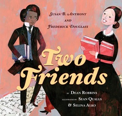 Two Friends: Susan B. Anthony and Frederick Douglass by Dean Robbins, illustrated by Sean Qualls and Selina Alko