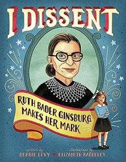 I Dissent: Ruth Bader Ginsburg Makes Her Mark by Debbie Levy, illustrated by Elizabeth Baddeley