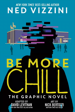 Be More Chill: The Graphic Novel by Ned Vizzini, adapted by David Levithan, illustrated by Nick Bertozzi