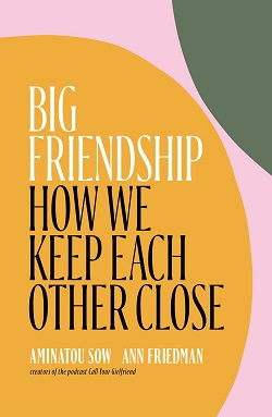 Big Friendship: How We Keep Each Other Close by Aminatou Sow and Ann Friedman